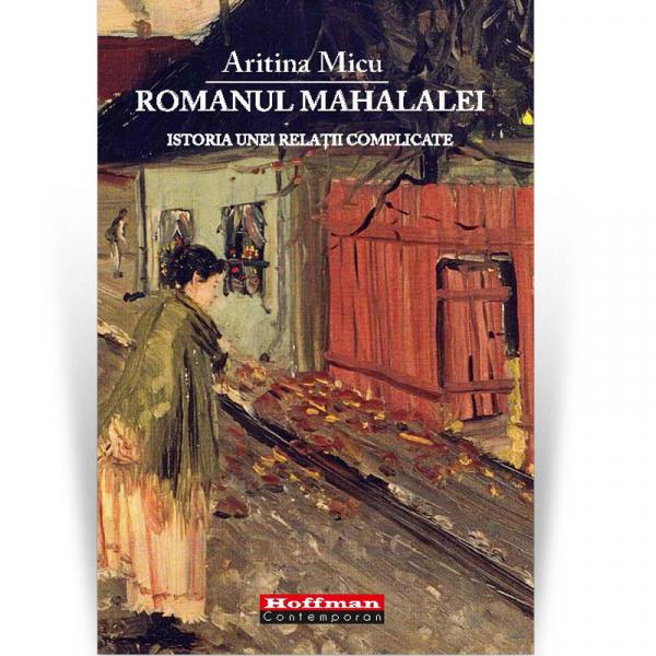 Romanul mahalalei. Istoria unei relaţii complicate - Aritina Micu [0]