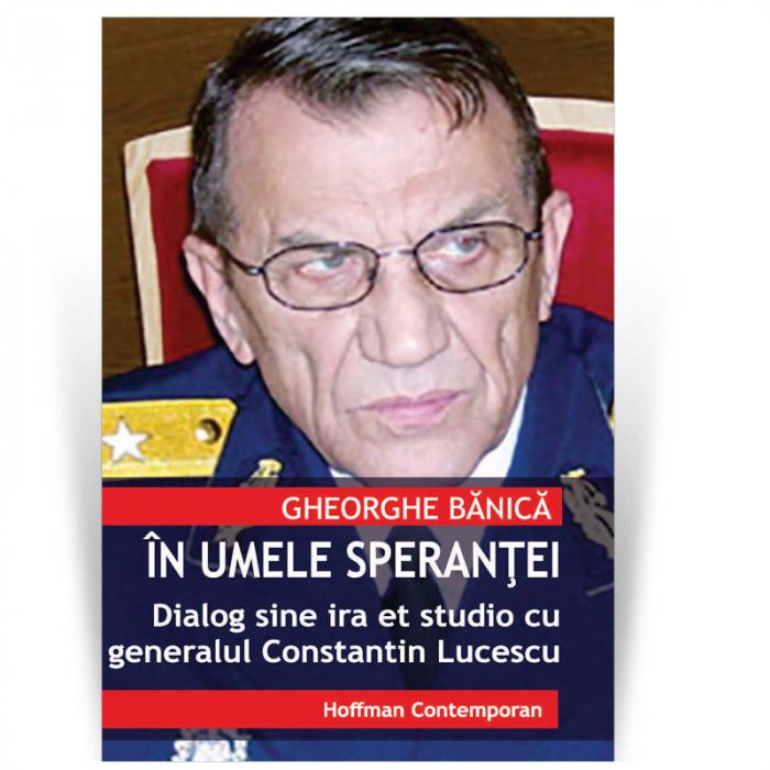 In numele sperantei - Dialog sine ira et studio cu generalul Constantin Lucescu - Gheorghe Banica 0