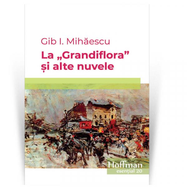 """La """"Grandiflora"""" si alte nuvele - Gib I. Mihaescu 0"""
