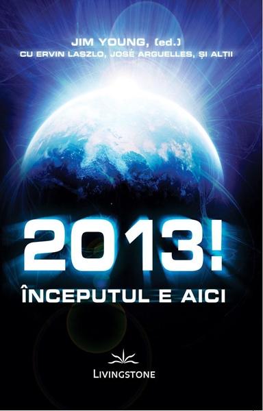 2013!-Inceputul-e-aici-Jim-Young,(ed)-cu-Ervin-Laszlo,-Jose-Arguelles 0