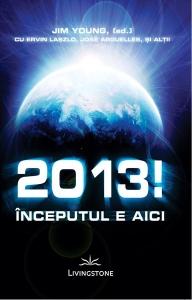 2013! Inceputul e aici - Jim Young,(ed) cu Ervin Laszlo,Jose Arguelles