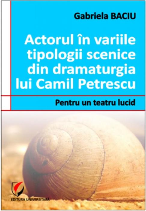 Actorul in variile tipologii scenice din dramaturgia lui Camil Petrescu. Pentru un teatru lucid 0