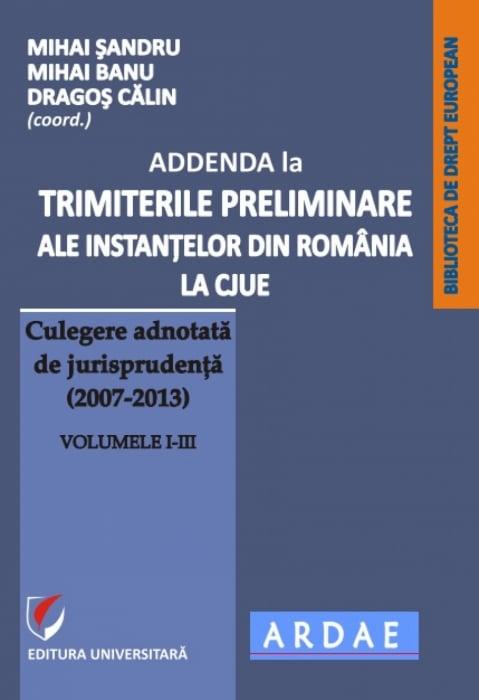 ADDENDA la Trimiterile preliminare ale instantelor din Romania la CJUE - Culegere adnotata de jurisprudenta (2007-2013) Vol. I-III [0]