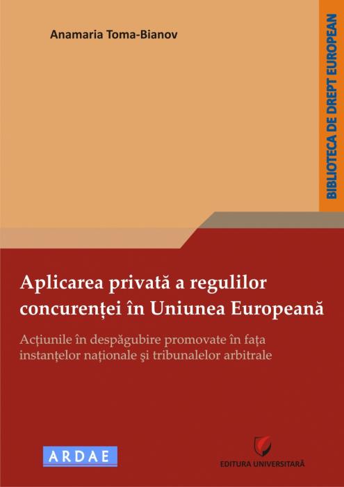 Aplicarea privata a regulilor concurentei in Uniunea Europeana - Actiunile in despagubire promovate in fata instantelor nationale si tribunalelor arbitrale 0