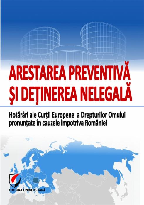 ARESTAREA PREVENTIVA SI DETINEREA NELEGALA. Hotarari ale Curtii Europene a Drepturilor Omului pronuntate in cauzele impotriva Romaniei 0