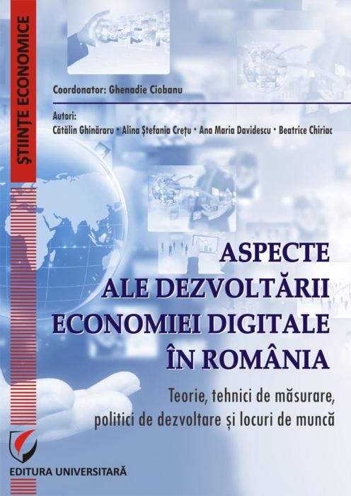 Aspecte ale dezvoltarii economiei digitale in Romania.Teorie, tehnici de masurare, politici de dezvoltare si locuri de munca 0
