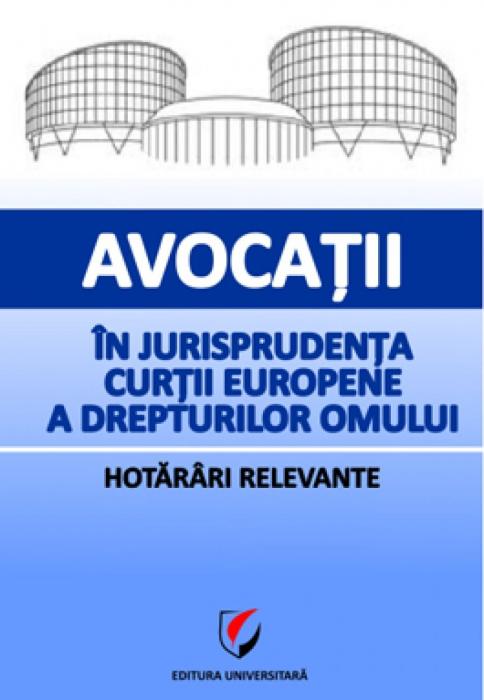 Avocatii in jurisprudenta Curtii Europene a Drepturilor Omului. Hotarari relevante [0]