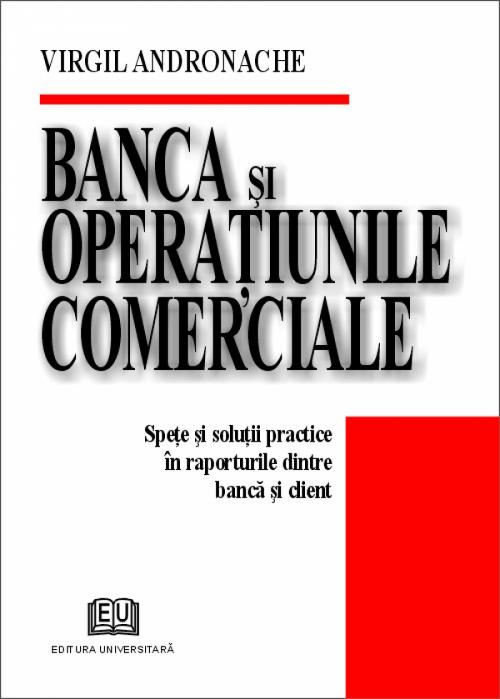 Banca si operatiunile comerciale - Spete si solutii practice in raporturile dintre banca si client 0