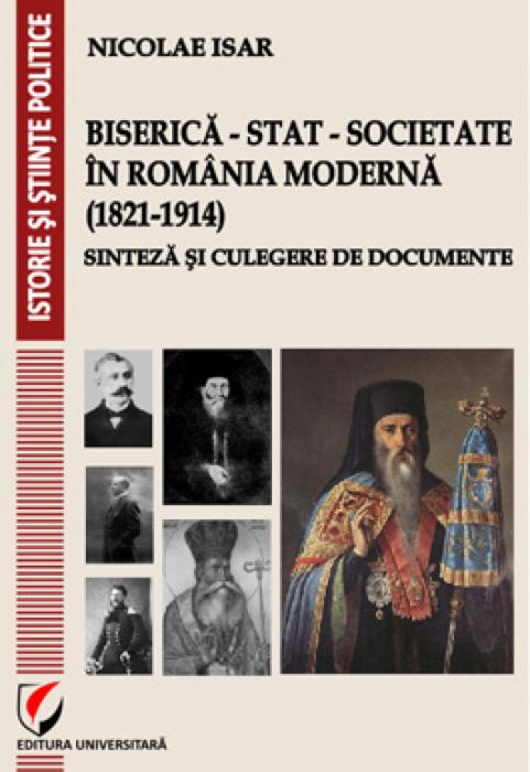Biserica - Stat - Societate in Romania moderna (1821-1914). Sinteza si culegere de documente 0