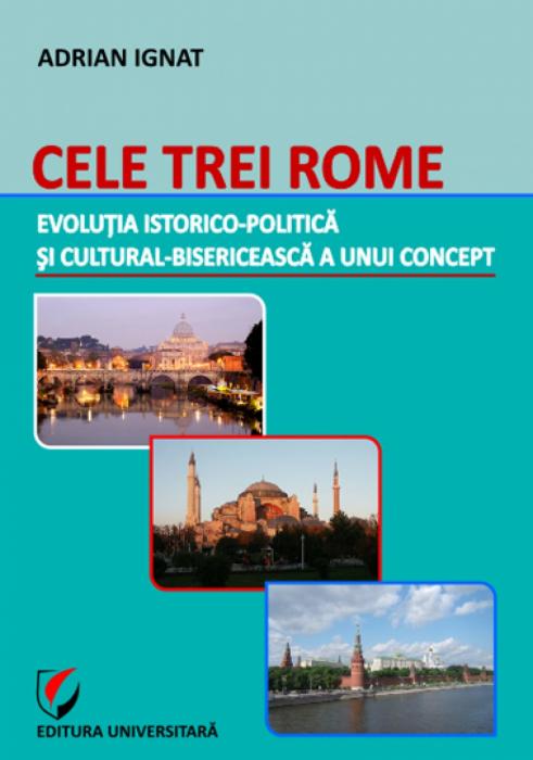 Cele trei Rome - Evolutia istorico-politica si cultural-bisericeasca a unui concept 0