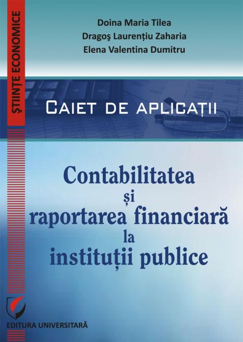 CONTABILITATEA SI RAPORTAREA FINANCIARA LA INSTITUTII PUBLICE. CAIET DE APLICATII PRACTICE [0]