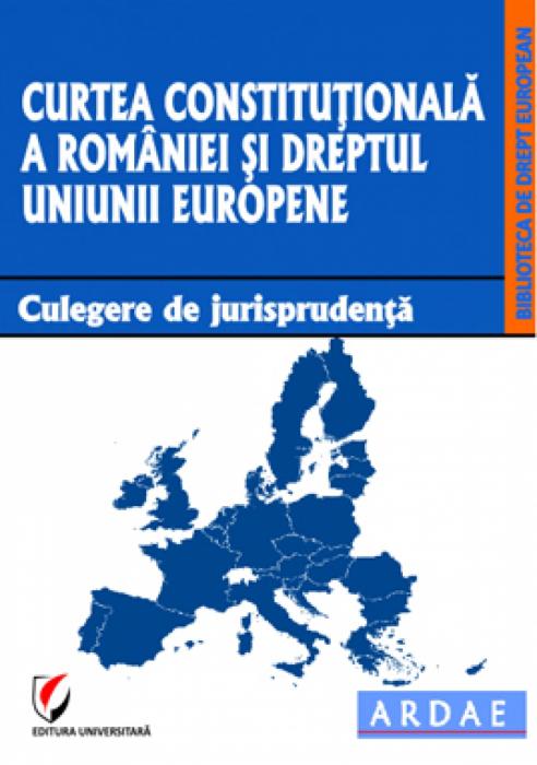 Curtea Constitutionala a Romaniei si dreptul Uniunii Europene. Culegere de jurisprudenta 0