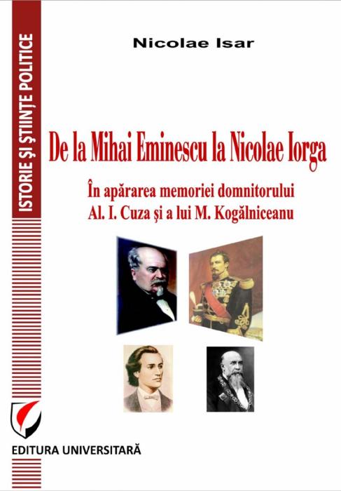 De la Mihai Eminescu la Nicolae Iorga. In apararea memoriei domnitorului Al. I. Cuza si a lui M. Kogalniceanu 0