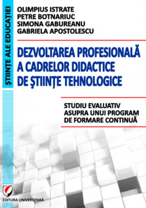 Dezvoltarea profesionala a cadrelor didactice de stiinte tehnologice. Studiu evaluativ asupra unui program de formare continua 0