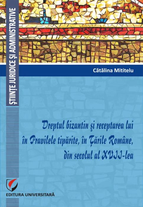 Dreptul bizantin si receptarea lui in Pravilele tiparite, in Țările Române, din secolul al XVII-lea 0