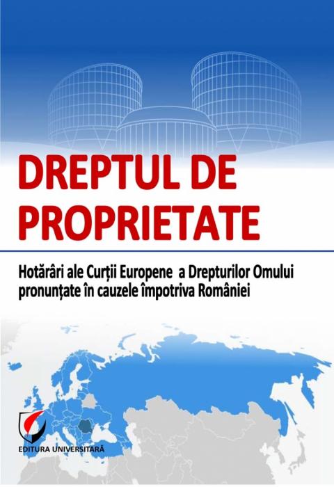 Dreptul de proprietate. Hotarari ale Curtii Europene a Drepturilor Omului pronuntate in cauzele impotriva Romaniei 0