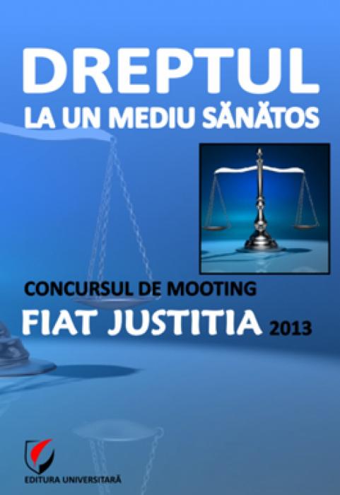 Dreptul la un mediu sanatos. Concursul de Mooting Fiat Justitia 2013 0