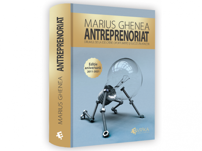 Entrepreneurship. The road from ideas to opportunities and success in business. ANNIVERSARY EDITION 2011-2021 - Marius Ghenea [0]