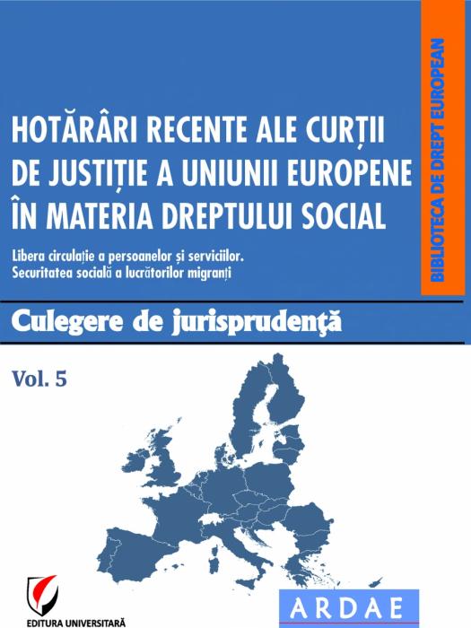 Hotarari recente ale Curtii de Justitie a Uniunii Europene in materia dreptului social. Culegere de jurisprudenta. Vol. 5 0