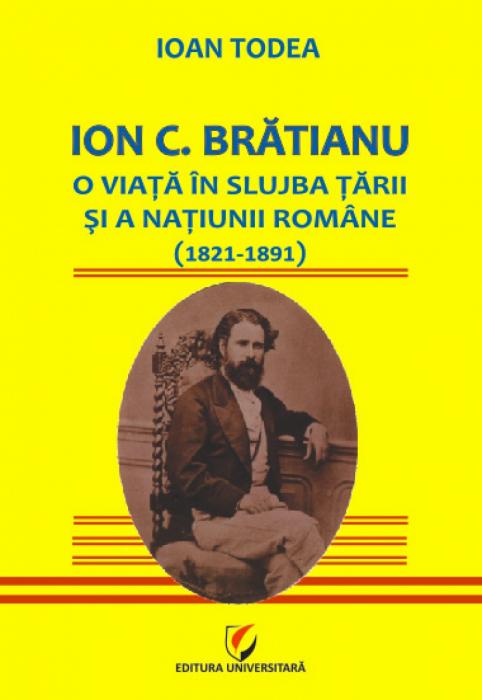 Ion C. Brătianu - O viaţă în slujba ţării şi a naţiunii române (1821-1891) 0
