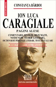 Ion Luca Caragiale - Designated pages, Comments, Synthesis, Summary, Literary theory notions, Dictionary of literary character, Benchmark Testing [0]