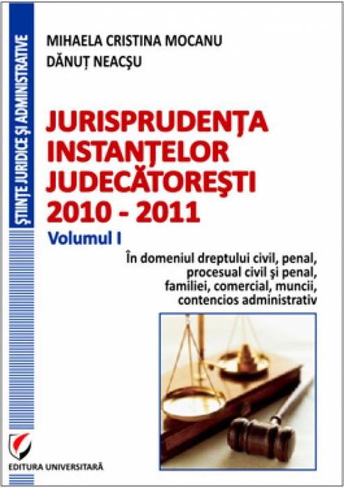 Jurisprudenta instantelor judecatoresti, 2010-2011, Volumul I, In domeniul dreptului  civil, penal, procesual civil si penal, familiei, comercial, muncii, contencios administrativ [0]