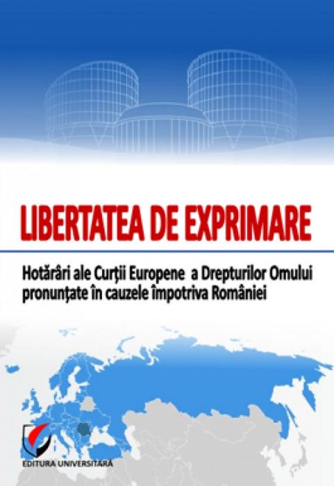 Libertatea de exprimare. Hotarari ale Curtii Europene a Drepturilor Omului pronuntate in cauzele impotriva Romaniei 0