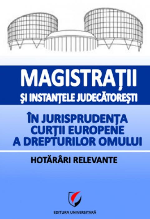 Magistratii si instantele judecatoresti in jurisprudenta Curtii Europene a Drepturilor Omului. Hotarari relevante 0