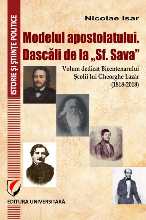 """Modelul apostolatului. Dascalii de la """"Sf. Sava"""". Volum dedicat bicentenarului scolii lui Gheorghe Lazar (1818-2018) [0]"""