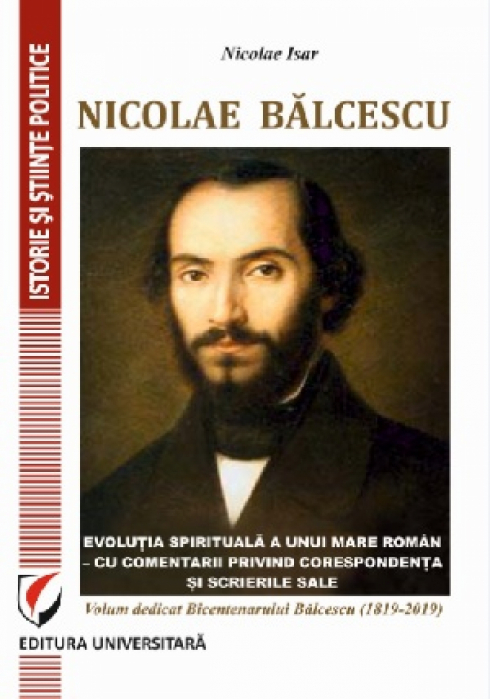 Nicolae Balcescu. The spiritual evolution of a great romanian - with comments on his correspondence and writings. Volume dedicated to the Bicentennial of Balcescu (1819-2019) 0