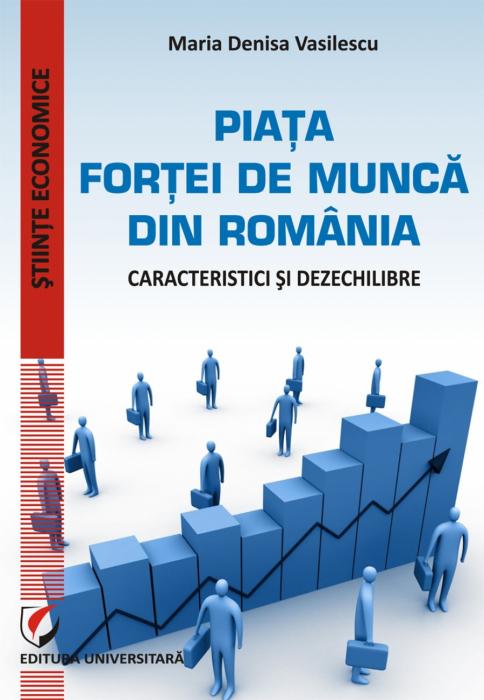 PIATA FORTEI DE MUNCA DIN ROMANIA - CARACTERISTICI SI DEZECHILIBRE 0