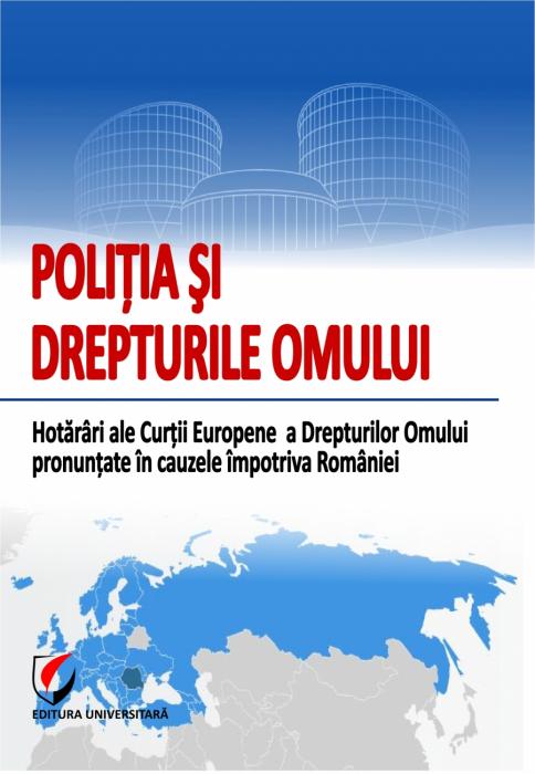 POLITIA SI DREPTURILE OMULUI. Hotarari ale Curtii Europene a Drepturilor Omului pronuntate impotriva Romaniei 0