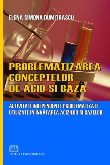 Problematizarea conceptelor de acid şi bază - Activităţi independente problematizate utilizate în învăţarea acizilor şi bazelor [0]