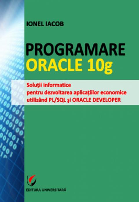 Programare Oracle 10g. Soluţii informatice pentru dezvoltarea aplicaţiilor economice utilizând PL/SQL şi ORACLE DEVELOPER [0]