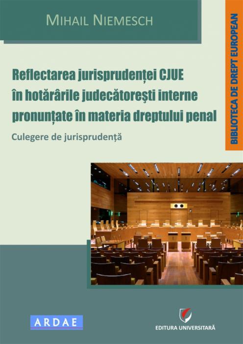 Reflectarea jurisprudentei CJUE in hotararile judecatoresti interne pronuntate in materia dreptului penal. Culegere de jurisprudenta 0