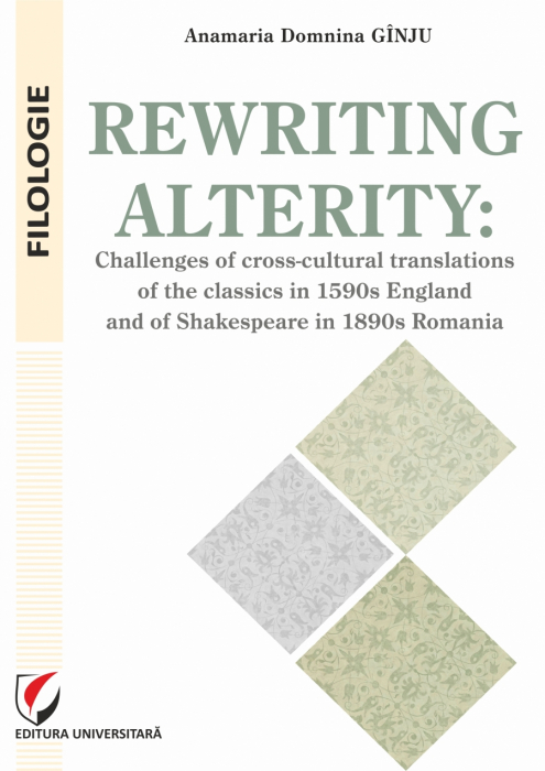 Rewriting alterity: Challenges of Cross-Cultural Translationsof the Classics in 1590s England and of Shakespeare in 1890s Romania 0
