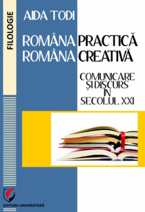 Romana practica-romana creativa. Comunicare si discurs in secolul XXI 0