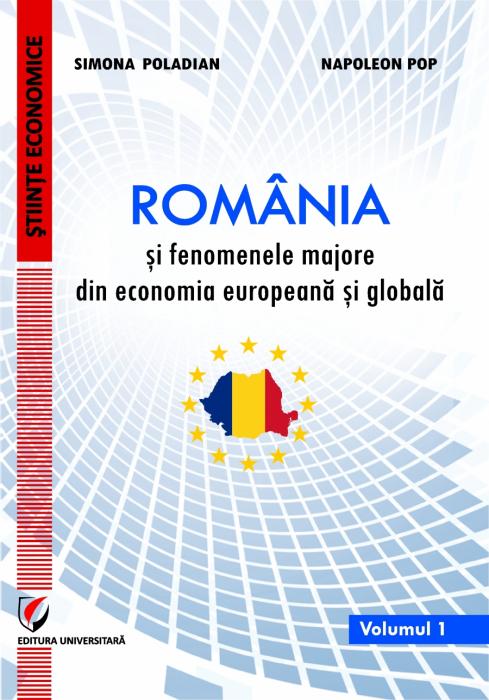 ROMANIA SI FENOMENELE MAJORE DIN ECONOMIA EUROPEANĂ SI GLOBALA, Vol. 1 0
