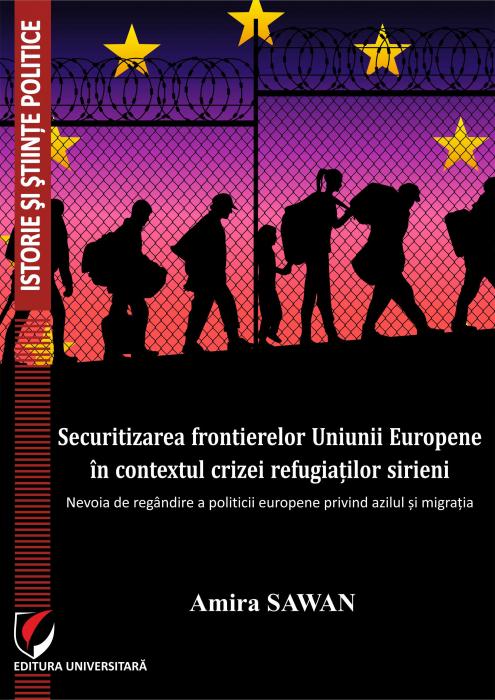 Securitizarea frontierelor Uniunii Europene in contextul crizei refugiatilor sirieni. Nevoia de regandire a politicii europene privind azilul si migratia 0
