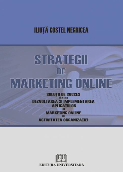 Strategii de marketing online - Soluţii de succes pentru implementarea şi dezvoltarea aplicaţiilor de marketing online în activitatea organizaţiei [0]