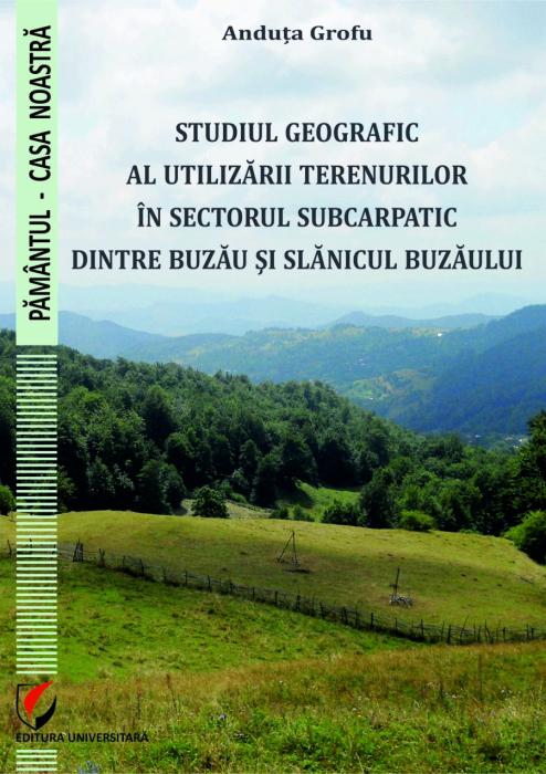 STUDIUL GEOGRAFIC AL UTILIZARII TERENURILOR IN SECTORUL SUBCARPATIC DINTRE BUZAU SI SLANICUL BUZAULUI 0