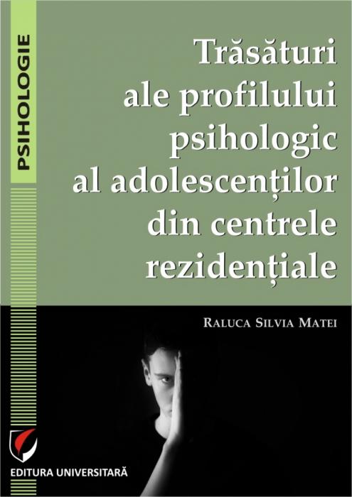 Trasaturi ale profilului psihologic al adolescentilor din centrele rezidentiale 0