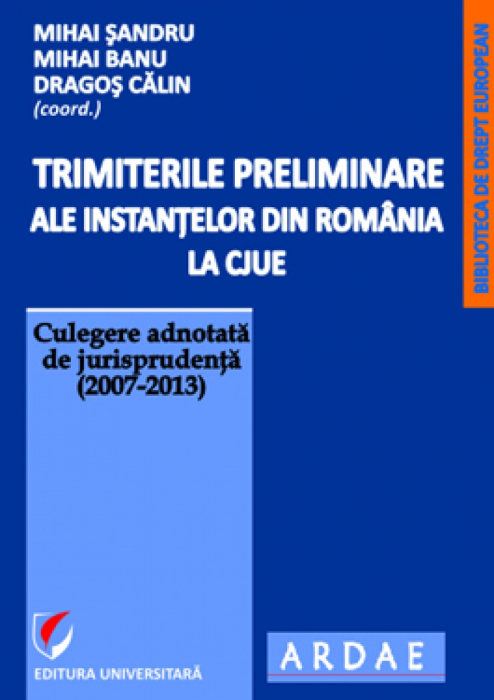Preliminary references from courts and tribunals of Romania to the CJEU. Annotated directory of case law (2007-2013). Vol. 1 0