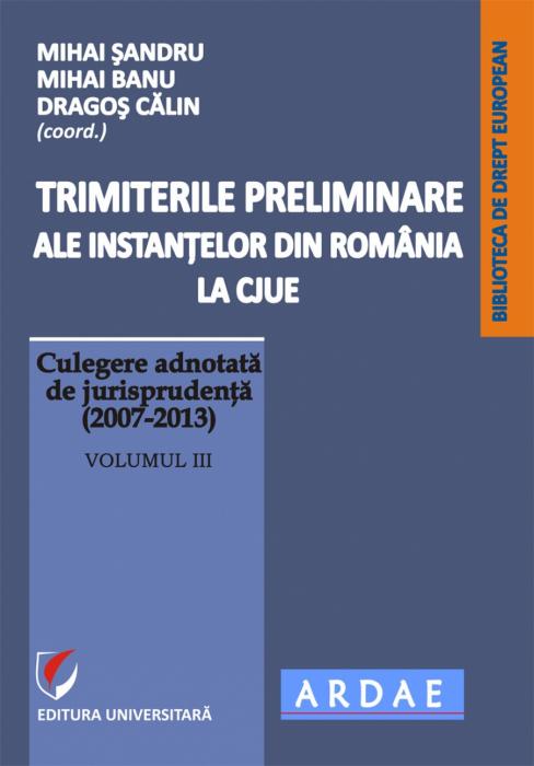 Trimiterile preliminare ale instantelor din Romania la CJUE. Culegere adnotata de jurisprudenta (2007-2013). Vol. III 0