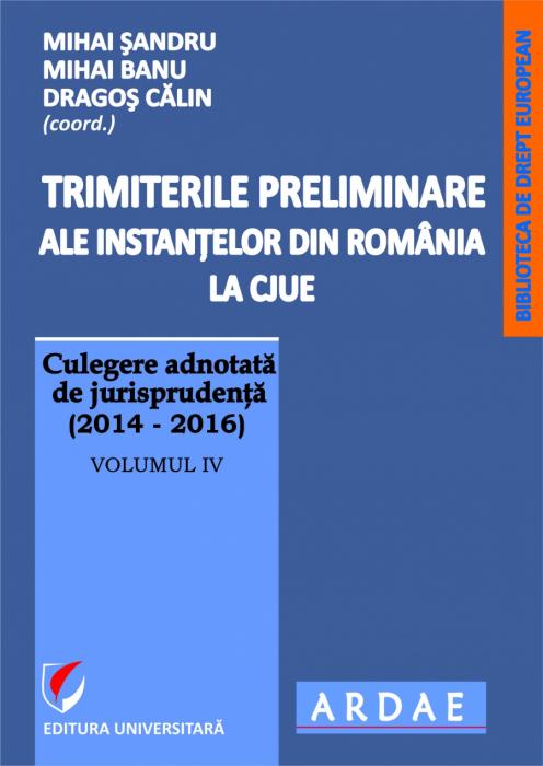 Trimiterile preliminare ale instantelor din Romania la CJUE . Culegere adnotata de jurisprudenta(2014-2016), vol IV 0