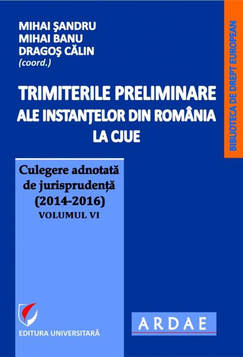 Trimiterile preliminare ale instantelor din Romania la CJUE . Culegere adnotata de jurisprudenta (2014-2016) - Volumul VI 0