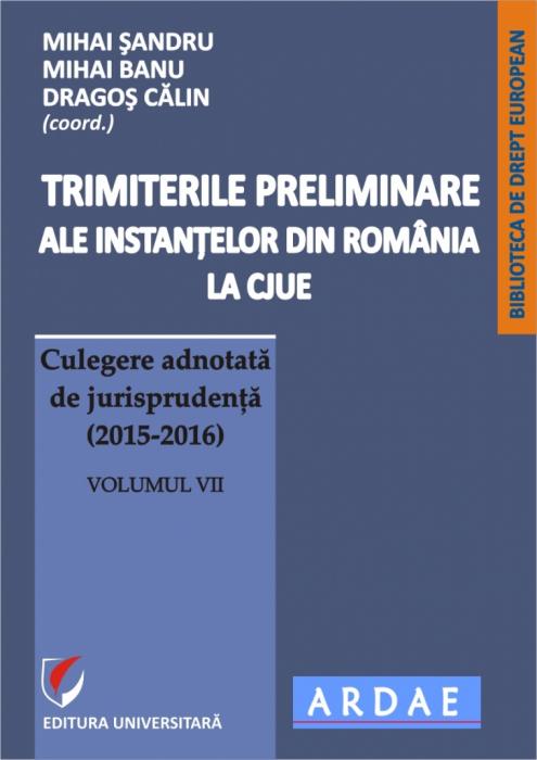 Trimiterile preliminare ale instantelor din Romania la CJUE. Culegere adnotata de jurisprudenta (2014-2016).  Volumul VII 0