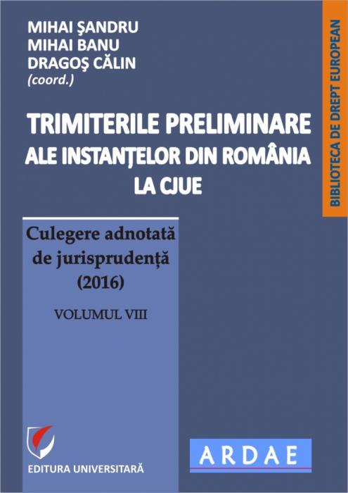 Trimiterile preliminare ale instantelor din Romania la CJUE. Culegere adnotata de jurisprudenta (2016). Volumul VIII 0