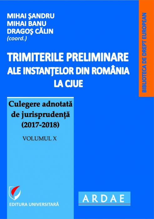 Trimiterile preliminare ale instantelor din Romania la CJUE Culegere adnotata de jurisprudenta (2017-2018). Volumul X 0