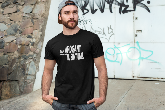 Tricou personalizat cu mesaj - Par arogant pentru ca nu sunt umil 1